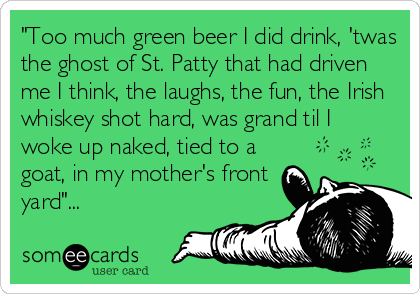 """Too much green beer I did drink, 'twas the ghost of St. Patty that had driven me I think, the laughs, the fun, the Irish whiskey shot hard, was grand til I woke up naked, tied to a goat, in my mother's front yard""..."