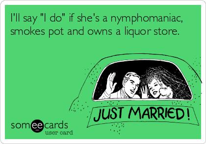 "I'll say ""I do"" if she's a nymphomaniac, smokes pot and owns a liquor store."