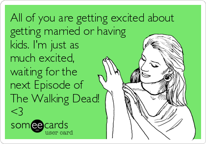 All of you are getting excited about getting married or having kids. I'm just as much excited, waiting for the next Episode of The Walking Dead! <3