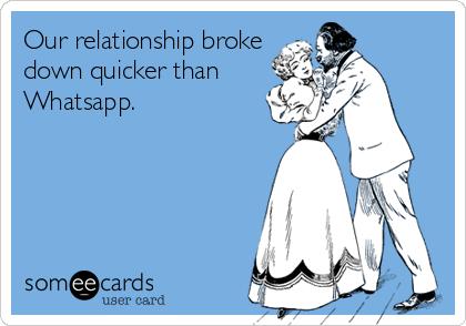 Our relationship broke down quicker than Whatsapp.