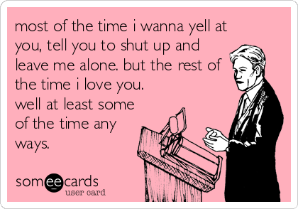 most of the time i wanna yell at you, tell you to shut up and leave me alone. but the rest of the time i love you. well at least some of the time any ways.