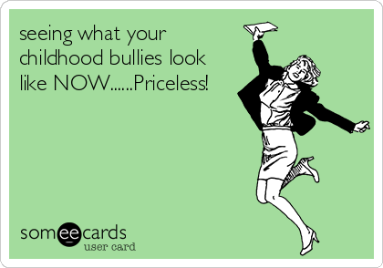seeing what your childhood bullies look like NOW......Priceless!