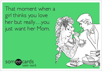 That moment when a girl thinks you love her but really…you just want her Mom.