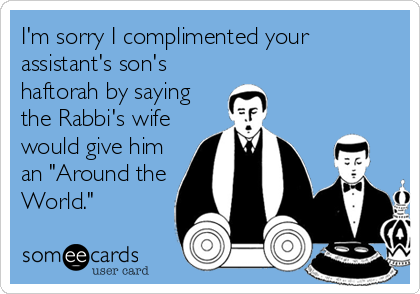 "I'm sorry I complimented your assistant's son's haftorah by saying the Rabbi's wife would give him an ""Around the World."""