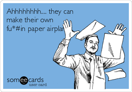 Ahhhhhhhh.... they can make their own fu*#in paper airplanes.