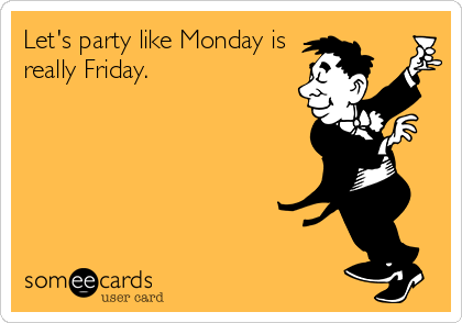 Let's party like Monday is really Friday.