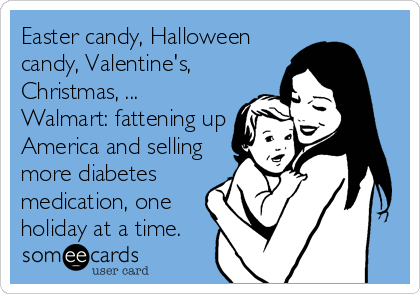 Easter candy, Halloween candy, Valentine's, Christmas, ... Walmart: fattening up America and selling more diabetes medication, one holiday at a time.