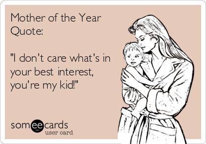 "Mother of the Year Quote:  ""I don't care what's in your best interest,  you're my kid!"""