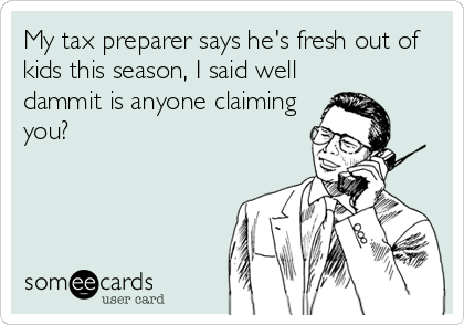 My tax preparer says he's fresh out of kids this season, I said well dammit is anyone claiming you?