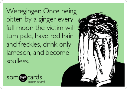 Wereginger: Once being bitten by a ginger every full moon the victim will turn pale, have red hair and freckles, drink only Jameson, and become soulless.