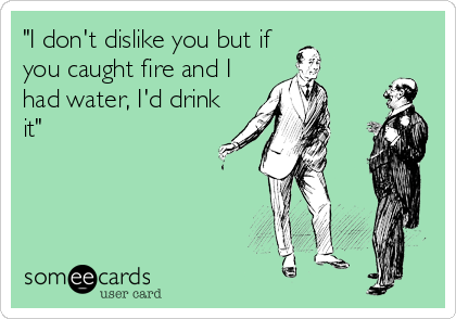 """I don't dislike you but if you caught fire and I had water, I'd drink it"""