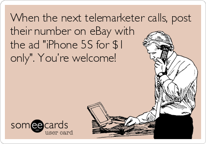 """When the next telemarketer calls, post their number on eBay with the ad """"iPhone 5S for $1 only"""". You're welcome!"""