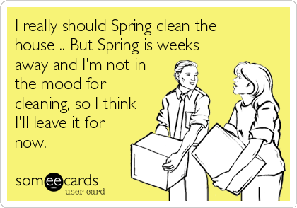 I really should Spring clean the house .. But Spring is weeks away and I'm not in the mood for cleaning, so I think I'll leave it for now.