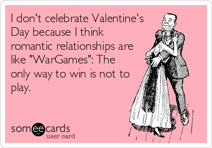 "I don't celebrate Valentine's Day because I think romantic relationships are like ""WarGames"": The only way to win is not to play."