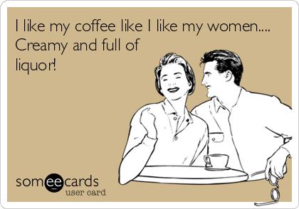 I like my coffee like I like my women.... Creamy and full of liquor!