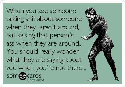 When you see someone talking shit about someone when they  aren't around, but kissing that person's ass when they are around... You should really wonder what they are saying about you when you're not there...