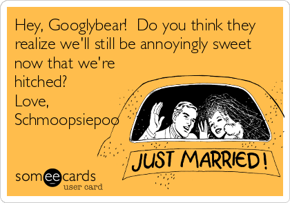 Hey, Googlybear!  Do you think they realize we'll still be annoyingly sweet  now that we're hitched? Love, Schmoopsiepoo