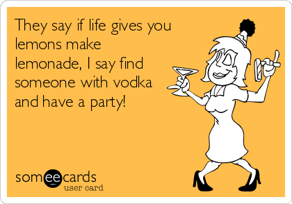 They say if life gives you lemons make lemonade, I say find someone with vodka and have a party!