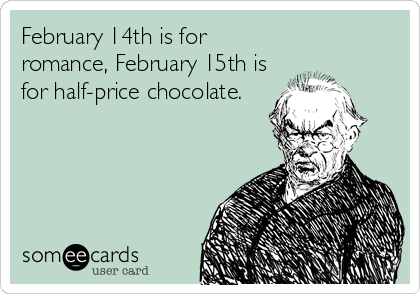 February 14th is for romance, February 15th is for half-price chocolate.
