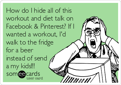 How do I hide all of this workout and diet talk on Facebook & Pinterest? If I wanted a workout, I'd walk to the fridge for a beer instead of send a my kids!!!