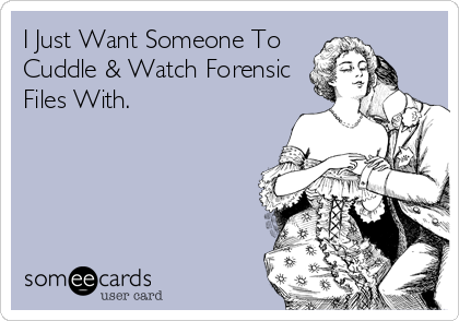 I Just Want Someone To Cuddle & Watch Forensic Files With.