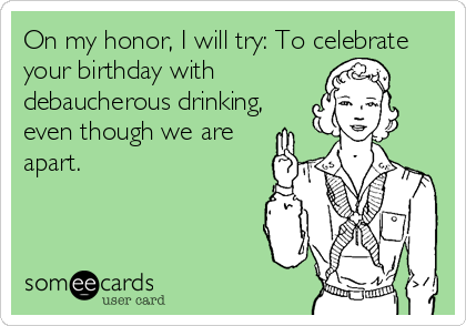 On my honor, I will try: To celebrate your birthday with debaucherous drinking, even though we are apart.