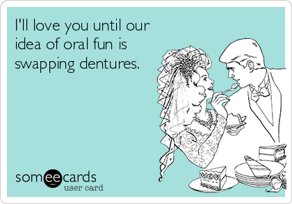 I'll love you until our idea of oral fun is swapping dentures.