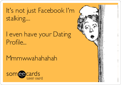 It's not just Facebook I'm stalking....   I even have your Dating Profile...  Mmmwwahahahah