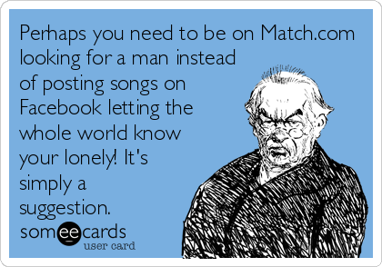 Perhaps you need to be on Match.com looking for a man instead of posting songs on Facebook letting the whole world know your lonely! It's simply a suggestion.