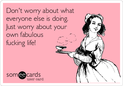 Don't worry about what everyone else is doing.  Just worry about your own fabulous fucking life!