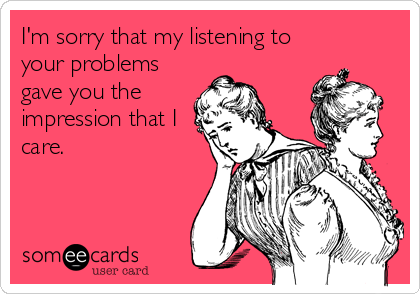 I'm sorry that my listening to your problems gave you the impression that I care.