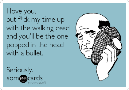 I love you,  but f*ck my time up with the walking dead and you'll be the one popped in the head with a bullet.  Seriously.