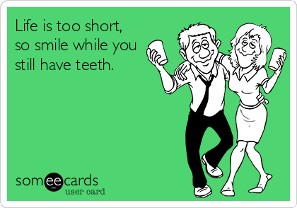 Life is too short, so smile while you still have teeth.