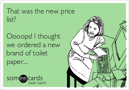 That was the new price list?  Oooops! I thought we ordered a new brand of toilet paper....