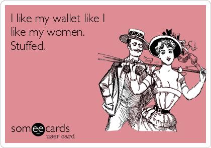 I like my wallet like I like my women. Stuffed.