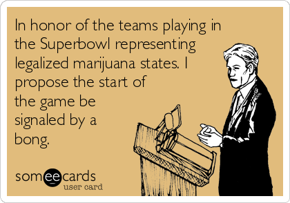 In honor of the teams playing in the Superbowl representing legalized marijuana states. I propose the start of the game be signaled by a bong.