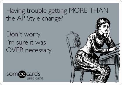 Having trouble getting MORE THAN the AP Style change?  Don't worry.  I'm sure it was  OVER necessary.