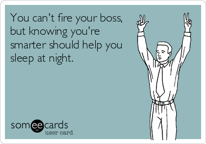 You can't fire your boss, but knowing you're smarter should help you sleep at night.