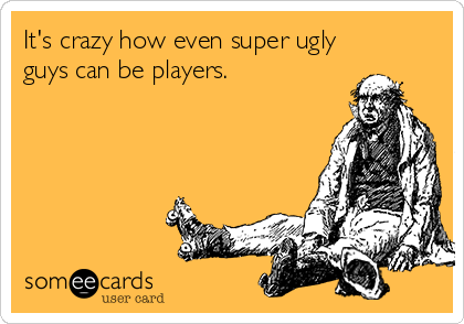 It's crazy how even super ugly guys can be players.