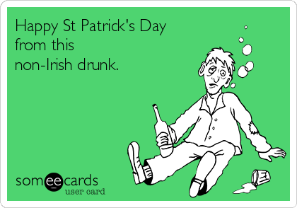 Happy St Patrick's Day         from this  non-Irish drunk.