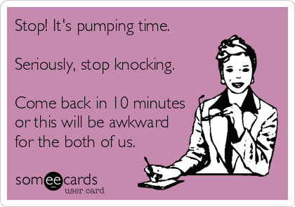 Stop! It's pumping time.  Seriously, stop knocking.  Come back in 10 minutes or this will be awkward for the both of us.