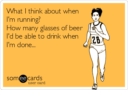 What I think about when I'm running?  How many glasses of beer I'd be able to drink when I'm done...