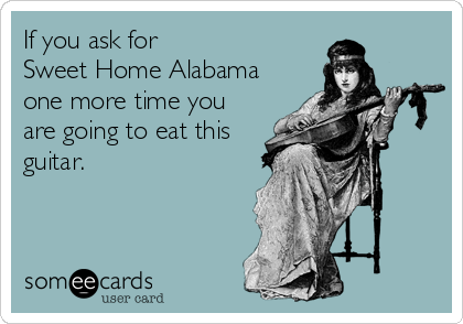 If you ask for Sweet Home Alabama one more time you are going to eat this guitar.