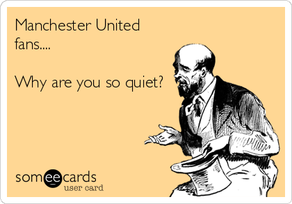 Manchester United fans....  Why are you so quiet?
