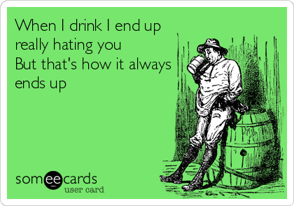 When I drink I end up really hating you But that's how it always ends up