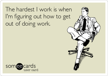 The hardest I work is when I'm figuring out how to get out of doing work.