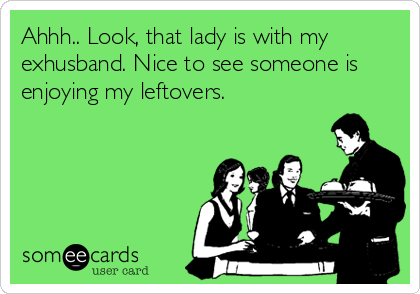 Ahhh.. Look, that lady is with my exhusband. Nice to see someone is enjoying my leftovers.