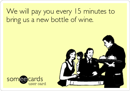 We will pay you every 15 minutes to bring us a new bottle of wine.