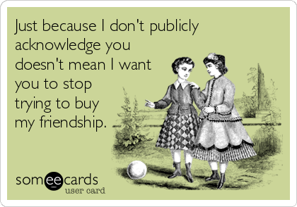 Just because I don't publicly acknowledge you doesn't mean I want you to stop trying to buy my friendship.