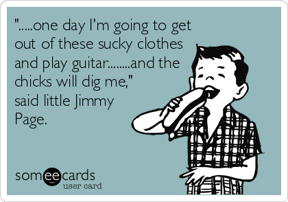 """.....one day I'm going to get out of these sucky clothes and play guitar........and the chicks will dig me,"" said little Jimmy  Page."